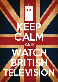 KEEP CALM AND WATCH BRITISH TELEVISION