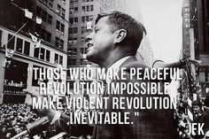 """Those who make peaceful revolution impossible make violent revolution inevitable."" JFK"