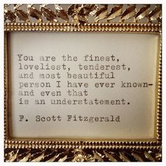 You are the finest, loveliest, tenderest, and most beautiful person I have ever known= and even that is an understatement.  -F. Scott Fitzgerald