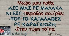 -Mωρό μου ήρθα -ΑΣΕ ΜΑΣ ΡΕ ΜΑΛΑΚΑ ΚΙ ΕΣΥ -Περίοδος σού'ρθε; -ΠΟΥ ΤΟ ΚΑΤΑΛΑΒΕΣ ΡΕ ΚΑΡΑΓΚΙΟΖΗ; -Στην τύχη τό'πα Funny Status Quotes, Funny Statuses, Sarcastic Quotes, Greek Memes, Funny Greek, Greek Quotes, Funny Images, Funny Photos, Try Not To Laugh
