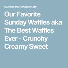 Our Favorite Sunday Waffles aka The Best Waffles Ever - Crunchy Creamy Sweet