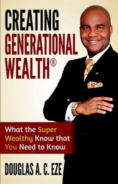 Creating Generational Wealth: What the Super Wealthy Know that You Need to Know - by Douglas A. C. Eze