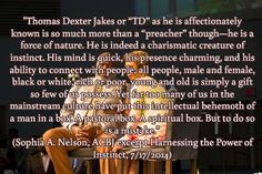 """""""Thomas Dexter Jakes or """"TD"""" as he is affectionately known is so much more than a """"preacher"""" though—he is a force of nature. He is indeed a charismatic creature of instinct. His mind is quick, his presence charming, and his ability to connect with people; all people, male and female, black or white, rich or poor, young and old is simply a gift so few of us possess. Yet far too many of us in the mainstream culture have put this intellectual behemoth of a man in a box. A pastoral box. A ..."""