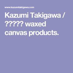 Kazumi Takigawa / 瀧川かずみ waxed canvas products.
