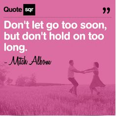 Don't let go too soon, but don't hold on too long. - Mitch Albom #quotesqr