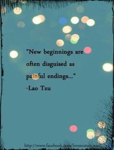 New beginnings are often disguised as painful endings ~ Lao Tzu.  Perspective to keep moving forward.