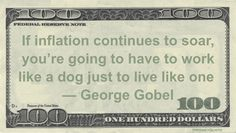 Funny Money Quotes: Working hard is not something we attribute to animals, but somehow dogs got the reputation as hard workers. George Gobel said: If inflation continues to soar, you're going to have to work like a dog just to live like one — George Gobel Related posts:George Carlin: Funny Money Quote – Work To …