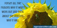 Forget all the reasons why it won't work out and think about the reasons why it will.