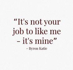 It's not your job to like me...