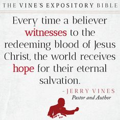 Every time a believer witnesses to the redeeming blood of Jesus Christ, the world receives hope for their eternal salvation! - Jerry Vines