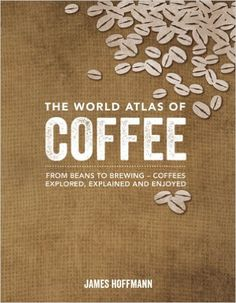 The World Atlas of Coffee (From Beans to Brewing)