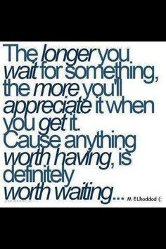 The longer you wait for something the more you'll appreciate it when you get it.  Cause anything worth having, is definitely worth waiting...