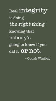 Real integrity is doing the right thing, knowing that nobody's going to know if you did it or not.    Oprah Winfrey