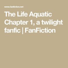 The Life Aquatic Chapter 1, a twilight fanfic | FanFiction