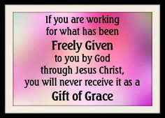 If you are working for what has been Freely Given to you by God through Jesus Christ, you will never receive it as a Gift of Grace. God did not keep back his own Son, but He gave him for us. If God did this, won't He Freely and Graciously give us all other things? Now we have not received the spirit of how the world operates. We have been given the SPIRIT which IS OF GOD so that we might perceive, realize, comprehend and appreciate the things that are Freely Given to us by God.