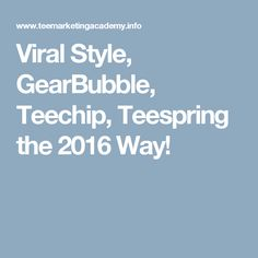 Viral Style, GearBubble, Teechip, Teespring the 2016 Way!