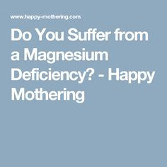Do You Suffer from a Magnesium Deficiency? - Happy Mothering