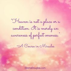 """Heaven is not a place or condition. It is merely an awareness of perfect oneness."" ~A Course in Miracles #ACIM #quote  www.DeenaDouglas.com"