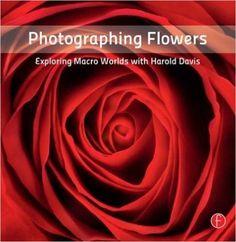 Photographing Flowers: Exploring Macro Worlds with Harold Davis: Amazon.co.uk: Harold Davis: 9780240820736: Books