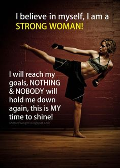 I believe in myself, I am a STRONG WOMAN! I will reach my goals, NOTHING & NOBODY will hold me down again, this is MY time to shine.