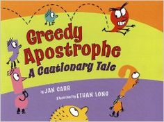 Greedy Apostrophe: A Cautionary Tale by Jan Carr for ages 6 and up. It's assignment time for the punctuation marks! Soon there's only one job left--a possessive--and only one apostrophe to fill it: Greedy Apostrophe. His greed quickly gets out of hand, and he starts jumping into signs where he doesn't belong. What will it take to put Greedy Apostrophe back in his place? A great way to entertain kids while learning grammar!