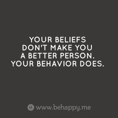 Your beliefs don't make you a better person. Your behavior does. #truth