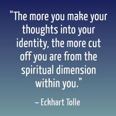 Just realized recently, you are not your thoughts. I concluded that they are focused energy.