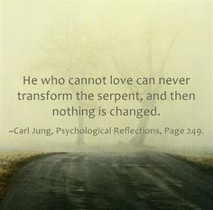 He who cannot love can never transform the serpent, and then nothing is changed. ~Carl Jung, Psychological Reflections, Page 249.