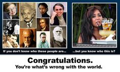 You're what's wrong with the world. Stephen Hawking, Marie Curie, Nikola Tesla, Albert Einstein, and Carl Sagan vs Snooki. Marie Curie, Charles Darwin, Sigmund Freud, Carl Sagan, Nikola Tesla, Stephen Hawking, I Smile, Make Me Smile, Demotivational Posters