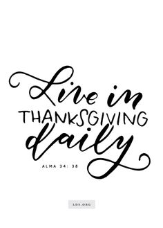 """""""Live in thanksgiving daily.""""—Alma 34:38 Created by Jenae Nelson."""