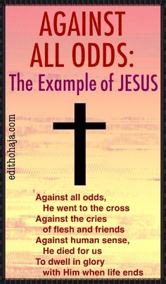 AGAINST ALL ODDS:THE EXAMPLE OF JESUS The fact that Jesus came down from heaven for his earthly ministry did not make him less human than we are. This post draws lessons we can apply in our individual walks with God from how He approached the horror of facing crucifixion. The presentation is crisp and graphic. Read and be blessed!