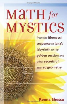 Math for Mystics: From the Fibonacci sequence to Luna's Labyrinth to the Golden Section and Other Secrets of Sacred Geometry by Renna Shesso,http://www.amazon.com/dp/1578633834/ref=cm_sw_r_pi_dp_XeLJsb07EBW24YRS