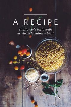 A R E C I P E risotto-style pasta with heirloom tomatoes + basil | Cooking pasta risotto-style basically means you're not boiling it in water. The most magnificent thing about skipping the boil is that your pasta gets infused with wonderful flavor while