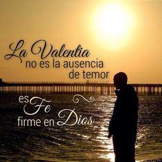 La Valentía no es ausencia de temor es Fe firme en  Dios.