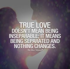True love doesn't mean being inseparable; it means being separated and nothing changes. , , true love relationship relationship advice couple together staring into each other eyes , Quotes on Pictures, Sumnan Quotes Love Affair Quotes, Real Love Quotes, Love Quotes Tumblr, Beautiful Love Quotes, Change Quotes, New Quotes, True Quotes, Inspirational Quotes, Qoutes