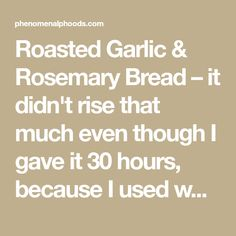 Roasted Garlic & Rosemary Bread – it didn't rise that much even though I gave it 30 hours, because I used whole wheat flour