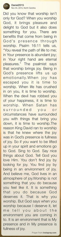 "Did you know that worship isn't only for God? When you worship God, it brings pleasure and delight to God – but it also does something for you. There are benefits that come from being in God's presence through worship. Psalm 16:11 tells us, ""You reveal the path of life to me; in Your presence is abundant joy; in Your right hand are eternal pleasures."" The psalmist says that worship brings joy. Being in God's presence lifts us up emotionally."