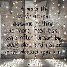a good life is when you assume nothing -
