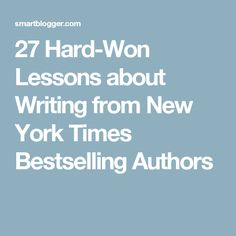 27 Hard-Won Lessons about Writing from New York Times Bestselling Authors