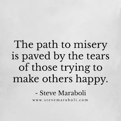 The path to misery is paved by the tears of those trying to make others happy. - Steve Maraboli