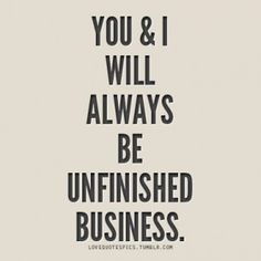 you and i will always be unfinished buisness.