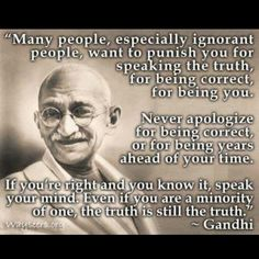"""Many people, especially ignorant people, want to punish you for speaking the truth, for being correct, for being you. Never apologize for being correct, or for being ahead of your time. If you're right and you know it, speak your mind. Even if you are a minority of one, the truth is still the truth. - Gandhi"
