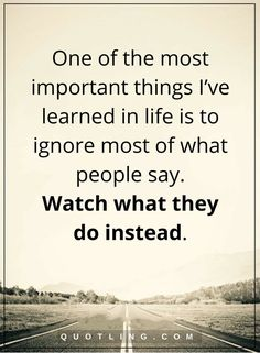 life lessons One of the most important things I've learned in life is to ignore most of what people say. Watch what they do instead.