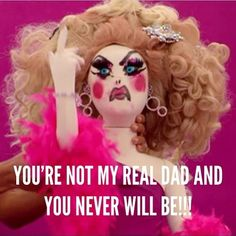 """""""You're not my real Dad, and you never will be!!"""", Lil' Poundcake, from the 'dress up your doll as another Queen' challenge, RPDR4, Phi Phi O'hara."""