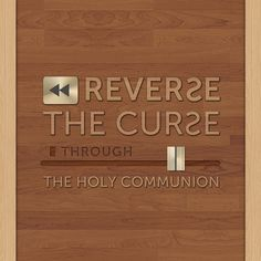 Reverse the Curse through the Holy Communion.
