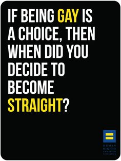 I may not be gay but I support love. This is still one of my favorite reaponses. I would love to see someone try to answer this... because it is not a choice.