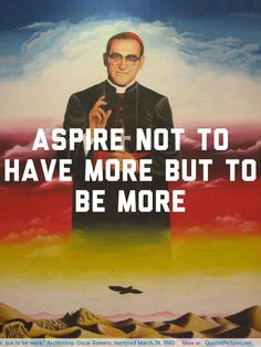 """Aspire not to have more, but to be more."" Archbishop Oscar Romero, martyred March 24, 1980"