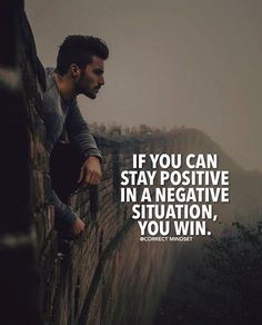 Stay positive in a negative situation..