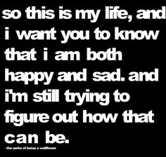 so this is my life, and I want you to know that I am both happy & Sad. and I'm still trying to figure out how that can be.
