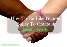 How To Be Like George Bailey To Create A Better World